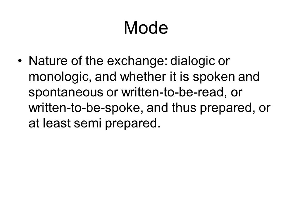 Mode Nature of the exchange: dialogic or monologic, and whether it is spoken and spontaneous or written-to-be-read, or written-to-be-spoke, and thus p
