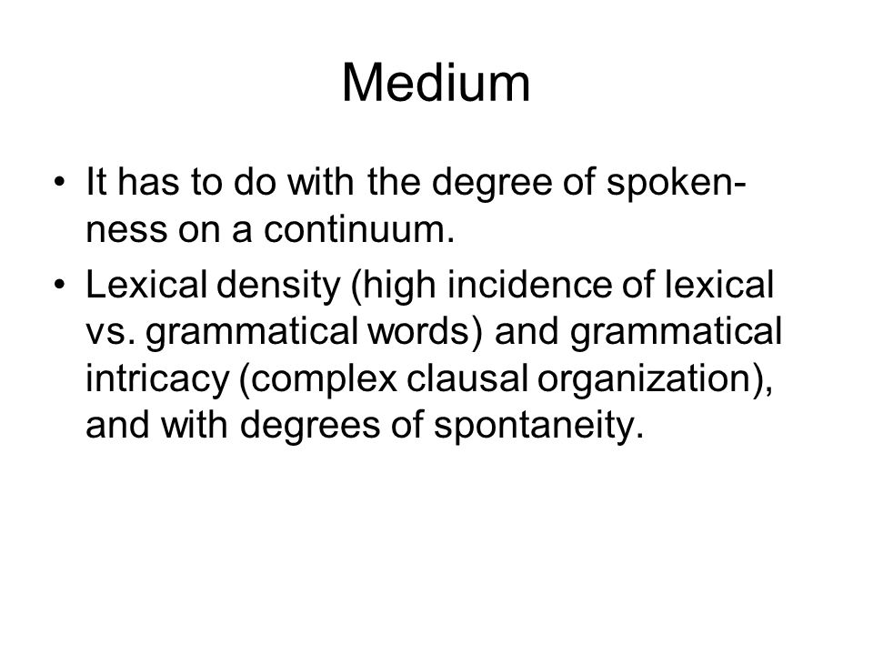 Medium It has to do with the degree of spoken- ness on a continuum. Lexical density (high incidence of lexical vs. grammatical words) and grammatical
