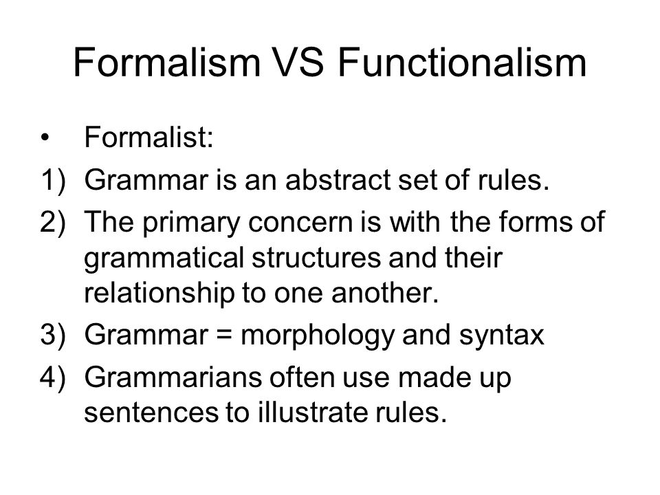 Formalism VS Functionalism Formalist: 1)Grammar is an abstract set of rules. 2)The primary concern is with the forms of grammatical structures and the