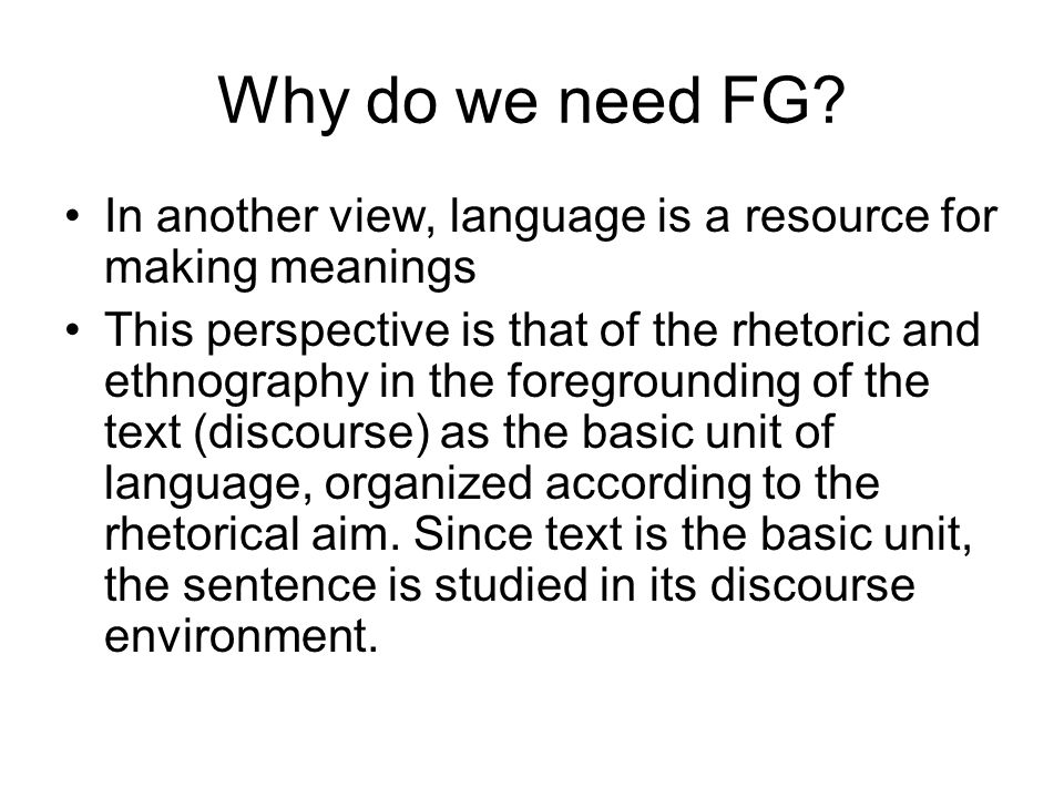 Why do we need FG? In another view, language is a resource for making meanings This perspective is that of the rhetoric and ethnography in the foregro