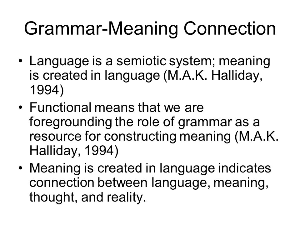 Grammar-Meaning Connection Language is a semiotic system; meaning is created in language (M.A.K. Halliday, 1994) Functional means that we are foregrou