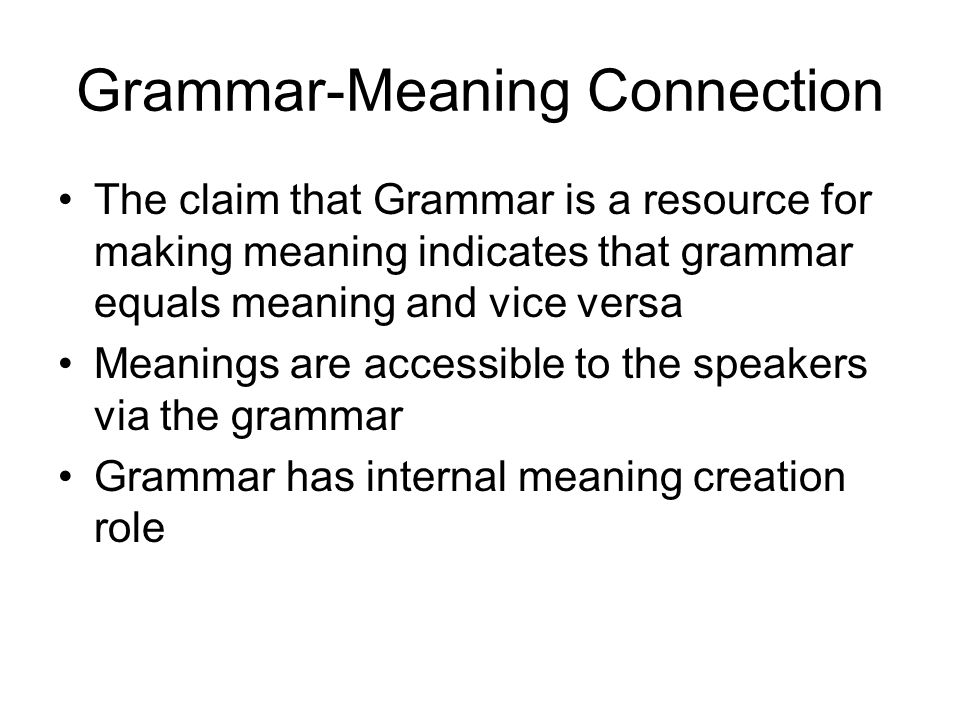 Grammar-Meaning Connection The claim that Grammar is a resource for making meaning indicates that grammar equals meaning and vice versa Meanings are a