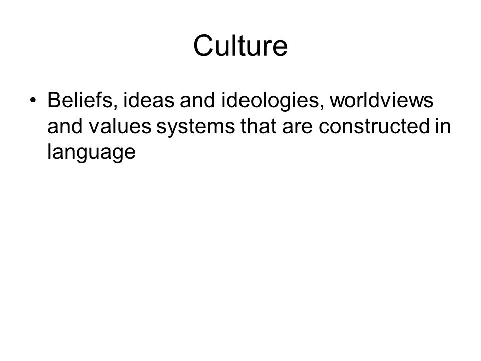 Culture Beliefs, ideas and ideologies, worldviews and values systems that are constructed in language
