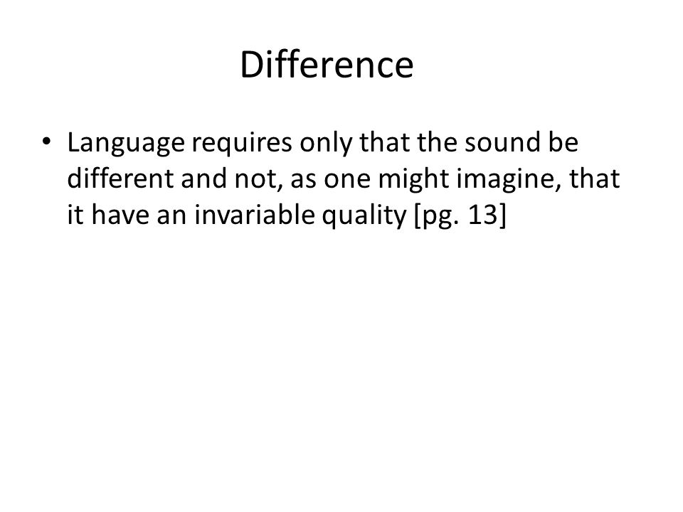 Difference Language requires only that the sound be different and not, as one might imagine, that it have an invariable quality [pg.