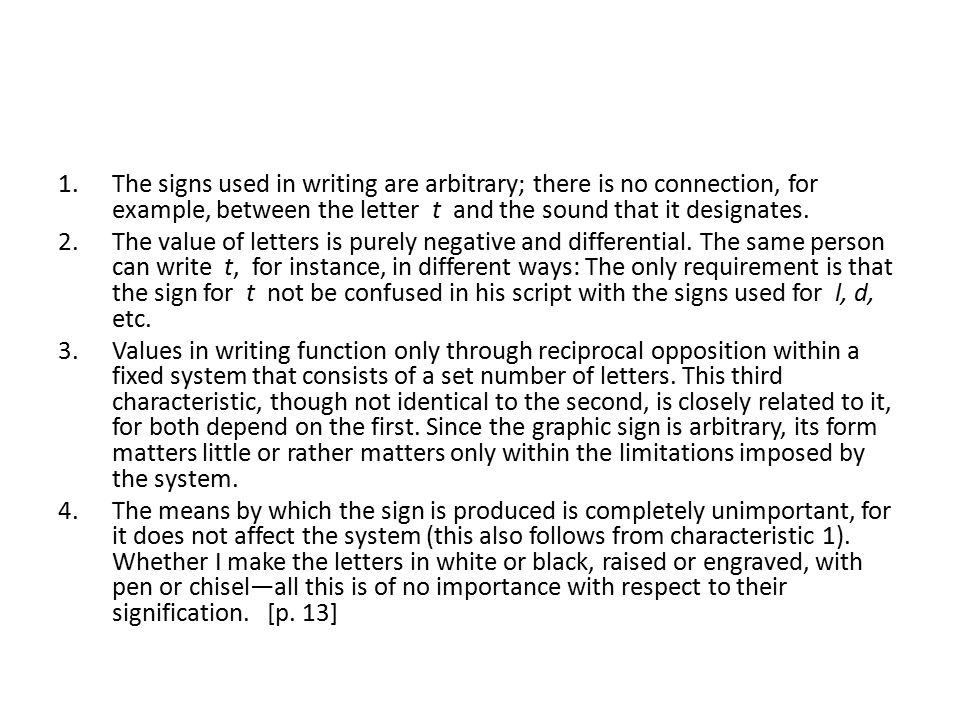 1.The signs used in writing are arbitrary; there is no connection, for example, between the letter t and the sound that it designates. 2.The value of
