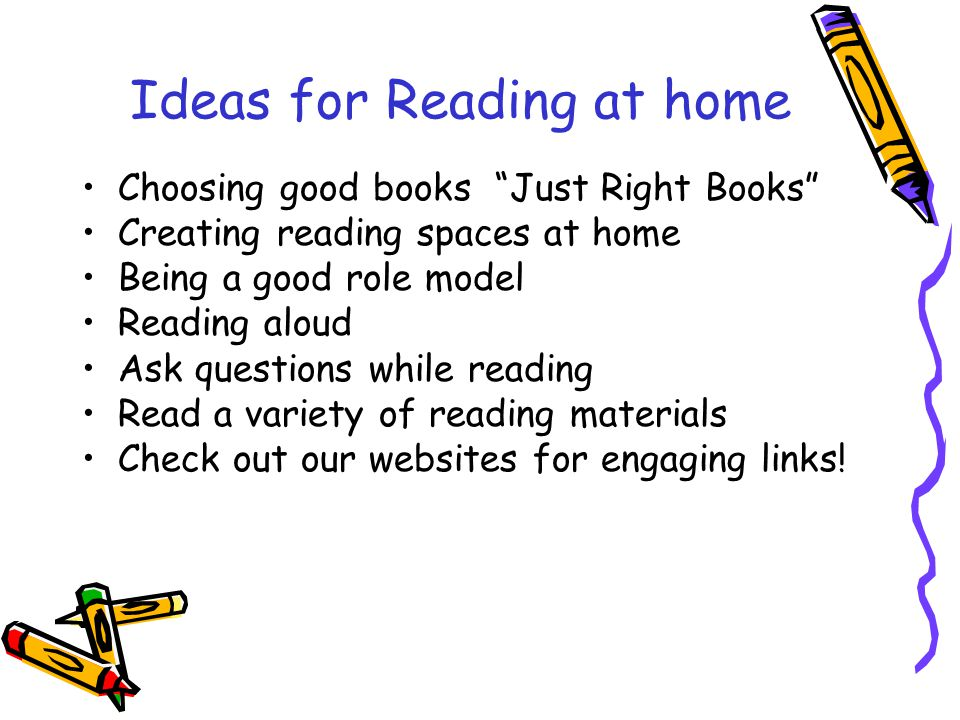Ideas for Reading at home Choosing good books Just Right Books Creating reading spaces at home Being a good role model Reading aloud Ask questions while reading Read a variety of reading materials Check out our websites for engaging links!