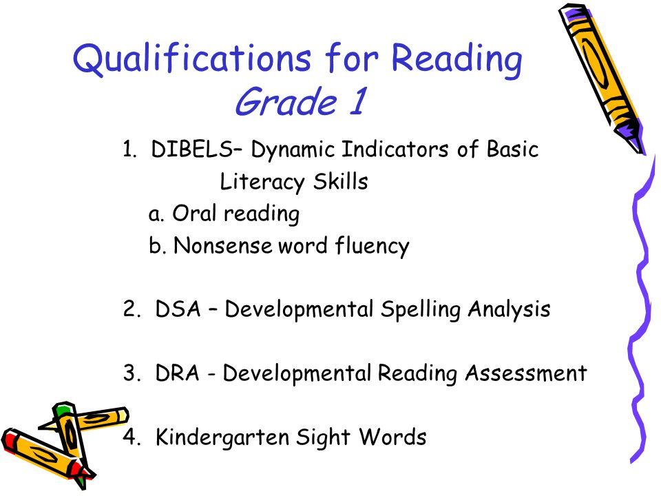 Qualifications for Reading Grade 1 1. DIBELS– Dynamic Indicators of Basic Literacy Skills a.
