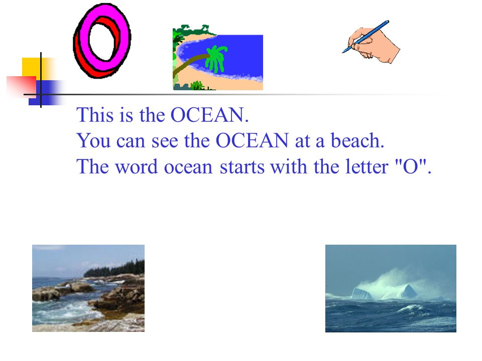 This is the OCEAN. You can see the OCEAN at a beach. The word ocean starts with the letter O .