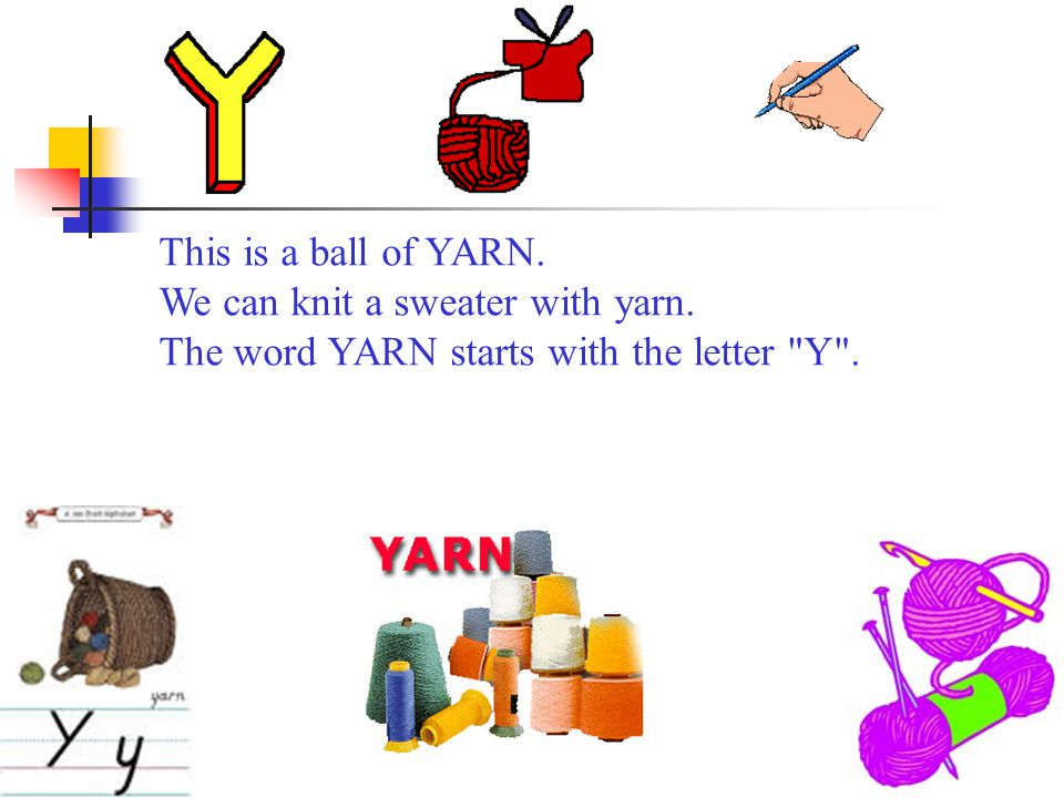 This is a ball of YARN. We can knit a sweater with yarn. The word YARN starts with the letter Y .