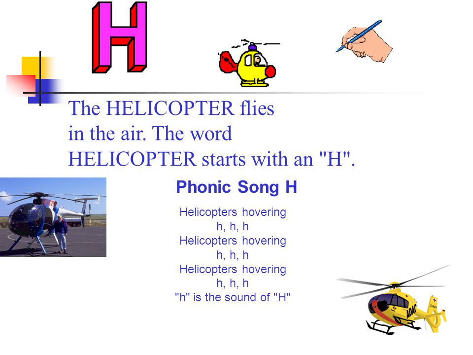 The HELICOPTER flies in the air. The word HELICOPTER starts with an H .