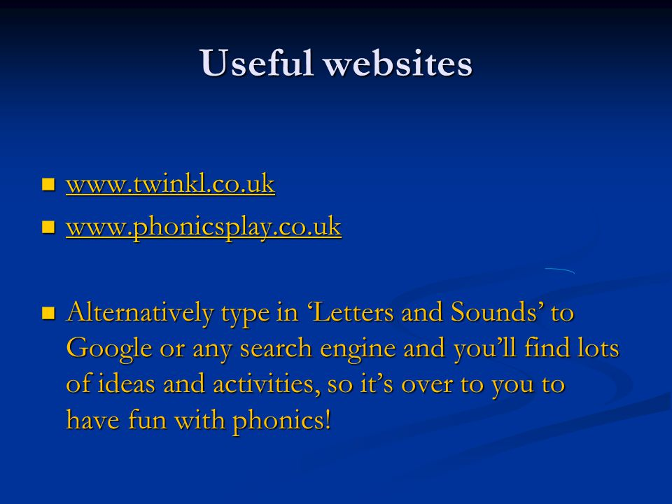 Useful websites www.twinkl.co.uk www.twinkl.co.uk www.twinkl.co.uk www.phonicsplay.co.uk www.phonicsplay.co.uk www.phonicsplay.co.uk Alternatively type in 'Letters and Sounds' to Google or any search engine and you'll find lots of ideas and activities, so it's over to you to have fun with phonics.