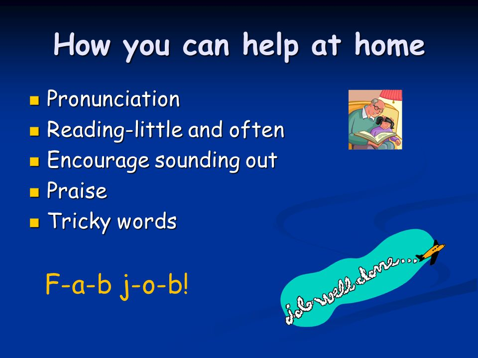 How you can help at home Pronunciation Pronunciation Reading-little and often Reading-little and often Encourage sounding out Encourage sounding out Praise Praise Tricky words Tricky words F-a-b j-o-b!