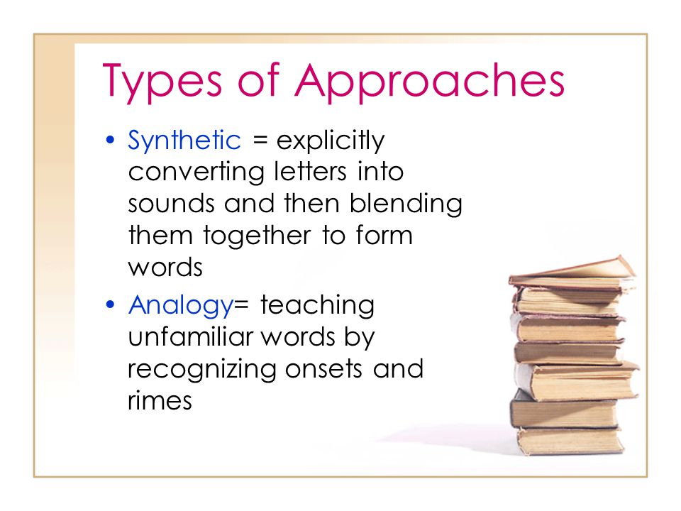 Types of Approaches Synthetic = explicitly converting letters into sounds and then blending them together to form words Analogy= teaching unfamiliar w