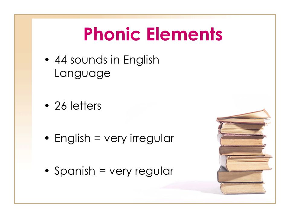 Phonic Elements 44 sounds in English Language 26 letters English = very irregular Spanish = very regular
