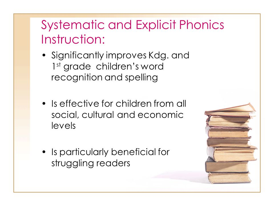 Systematic and Explicit Phonics Instruction: Is most effective when introduced early Is not an entire reading program for beginning readers Can be used effectively with whole class, small groups or individual students