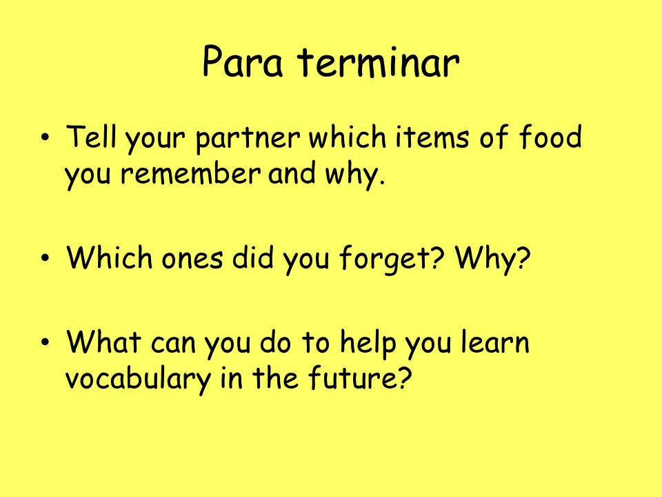 Para terminar Tell your partner which items of food you remember and why.
