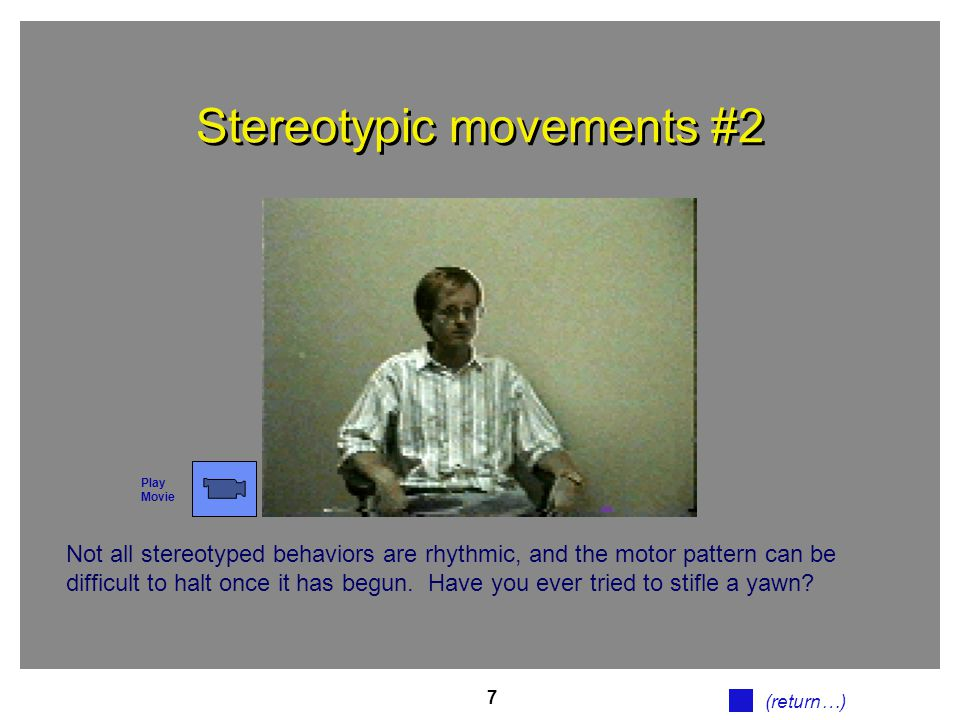 7 Stereotypic movements #2 Not all stereotyped behaviors are rhythmic, and the motor pattern can be difficult to halt once it has begun. Have you ever