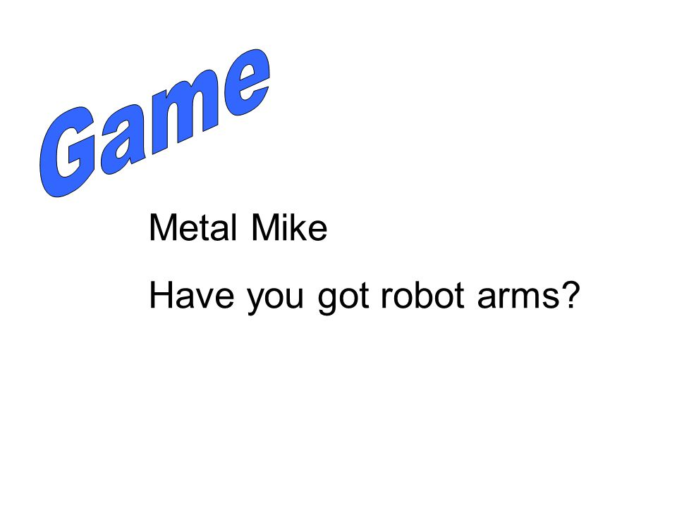 Metal Mike Have you got robot arms