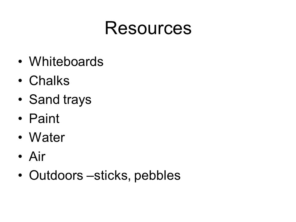 Resources Whiteboards Chalks Sand trays Paint Water Air Outdoors –sticks, pebbles