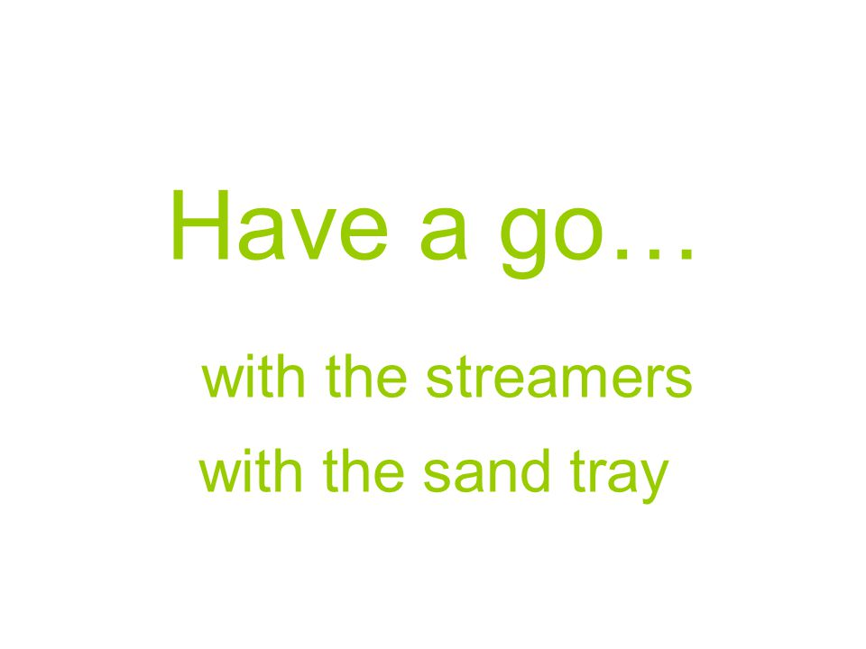 Have a go… with the streamers with the sand tray