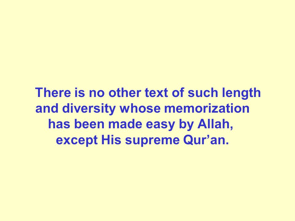 There is no other text of such length and diversity whose memorization has been made easy by Allah, except His supreme Qur'an.