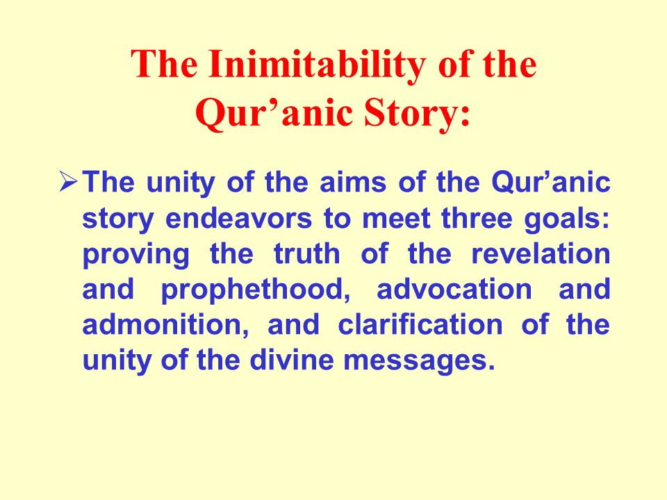 The Inimitability of the Qur'anic Story:  The unity of the aims of the Qur'anic story endeavors to meet three goals: proving the truth of the revelation and prophethood, advocation and admonition, and clarification of the unity of the divine messages.