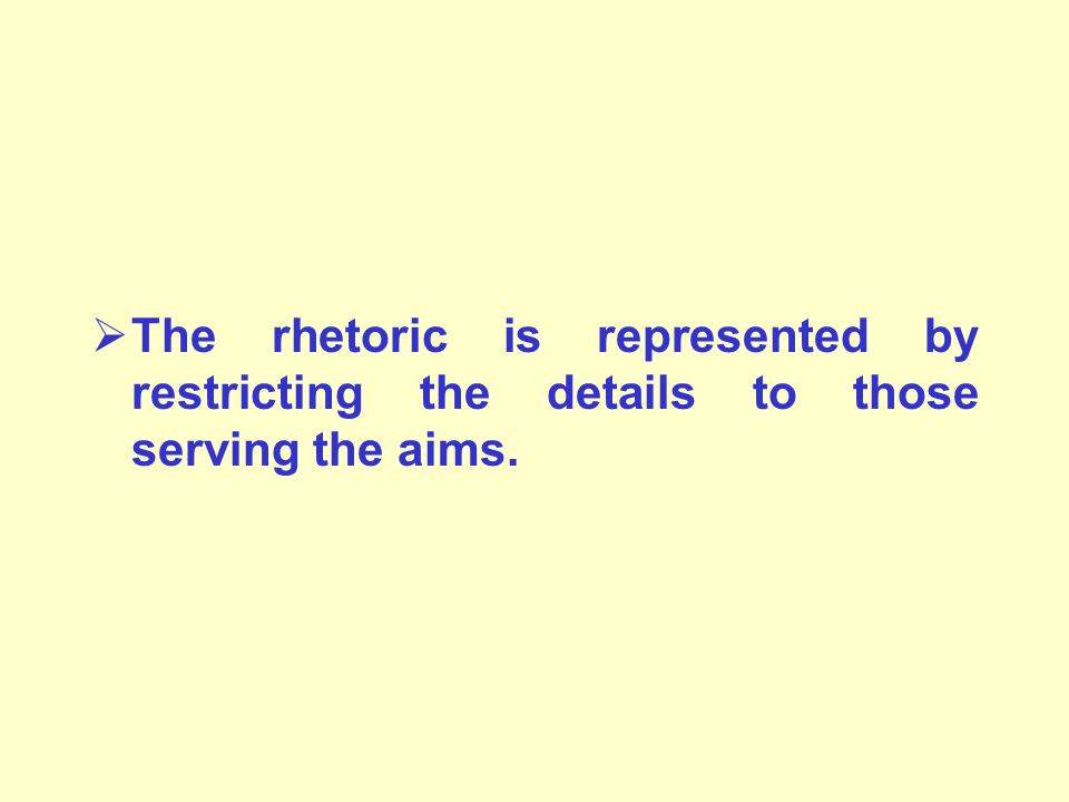  The rhetoric is represented by restricting the details to those serving the aims.