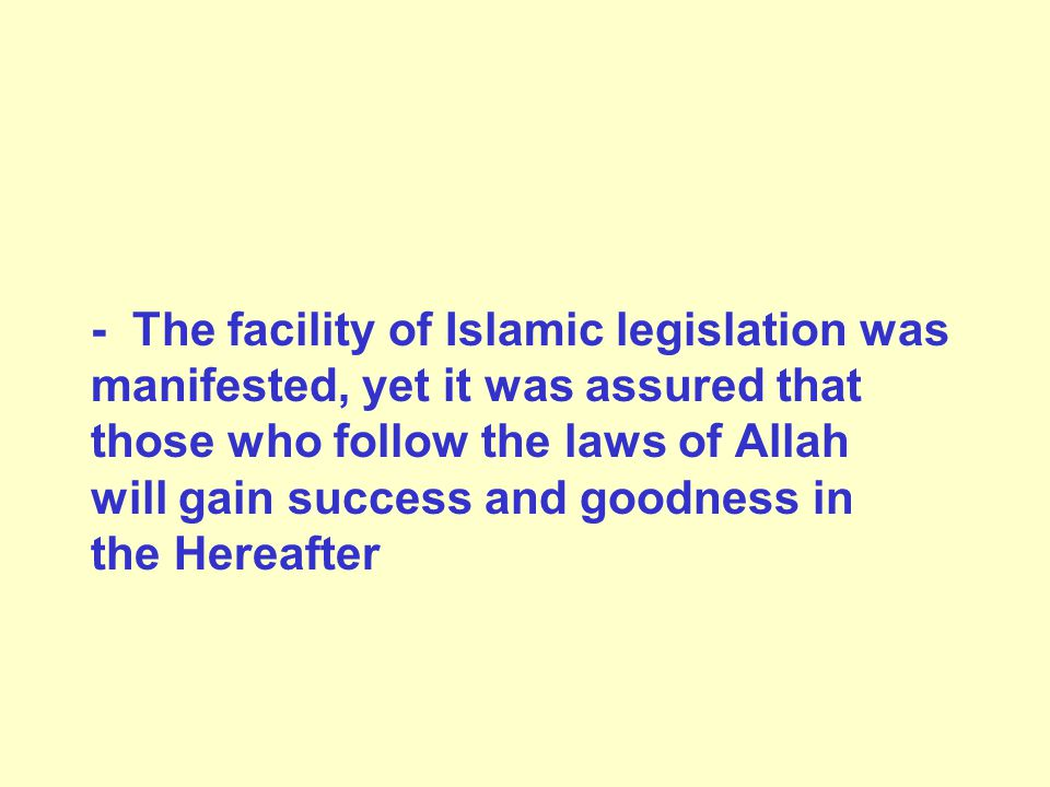 - The facility of Islamic legislation was manifested, yet it was assured that those who follow the laws of Allah will gain success and goodness in the Hereafter
