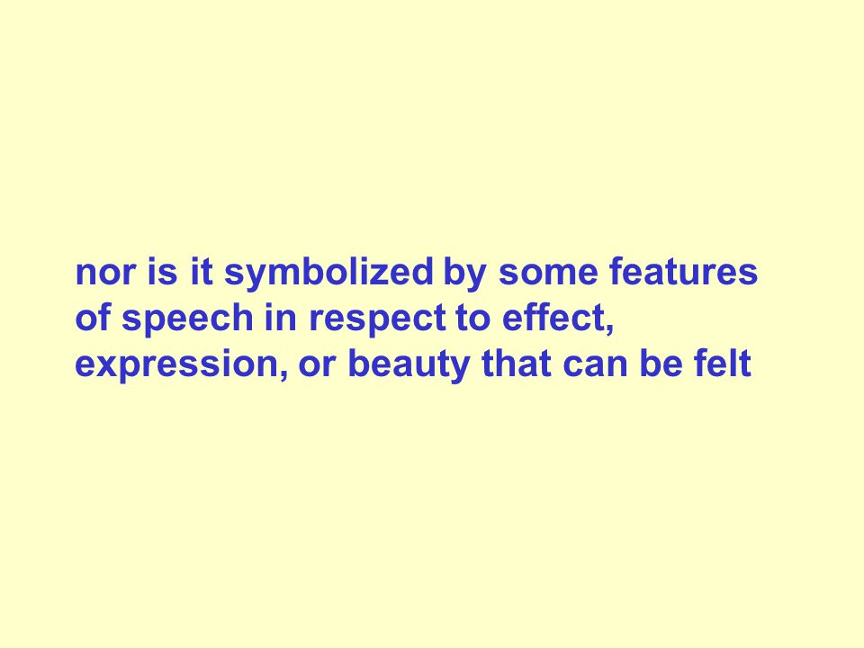 nor is it symbolized by some features of speech in respect to effect, expression, or beauty that can be felt