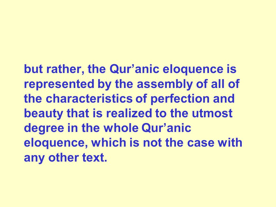 but rather, the Qur'anic eloquence is represented by the assembly of all of the characteristics of perfection and beauty that is realized to the utmost degree in the whole Qur'anic eloquence, which is not the case with any other text.