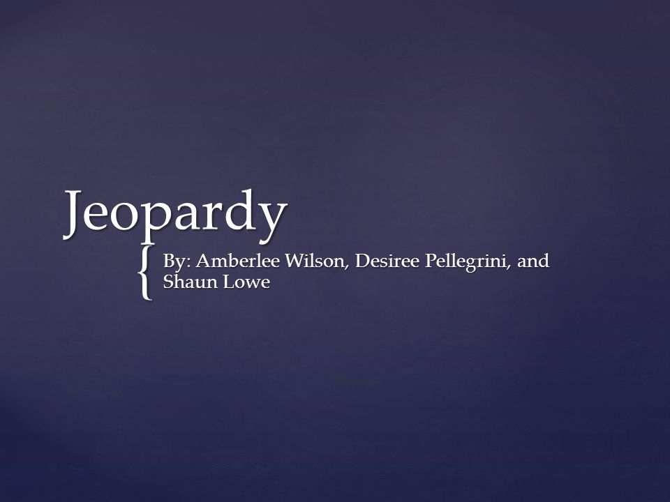 { Jeopardy By: Amberlee Wilson, Desiree Pellegrini, and Shaun Lowe