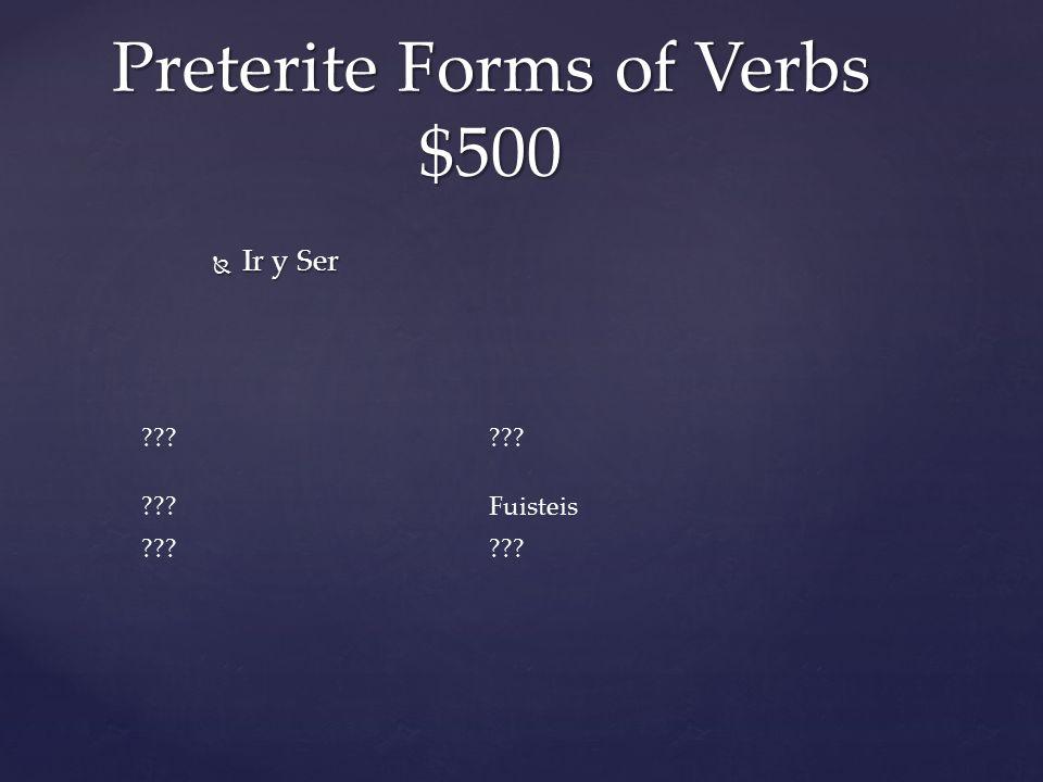 Preterite Forms of Verbs $500 Fuisteis  Ir y Ser