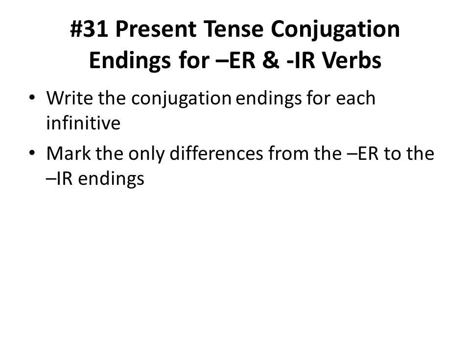 #31 Present Tense Conjugation Endings for –ER & -IR Verbs Write the conjugation endings for each infinitive Mark the only differences from the –ER to