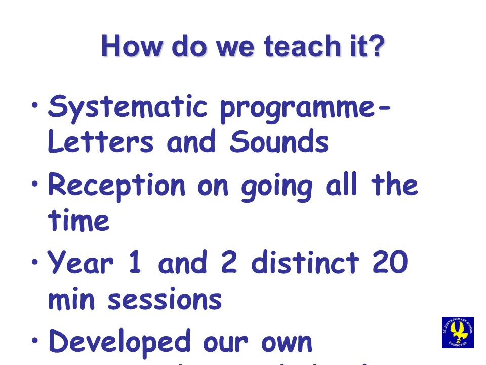 How do we teach it? Systematic programme- Letters and Sounds Reception on going all the time Year 1 and 2 distinct 20 min sessions Developed our own r