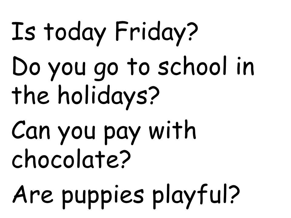 Is today Friday. Do you go to school in the holidays.