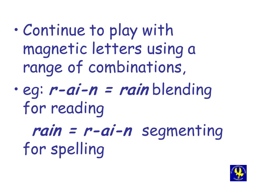 Continue to play with magnetic letters using a range of combinations, eg: r-ai-n = rain blending for reading rain = r-ai-n segmenting for spelling