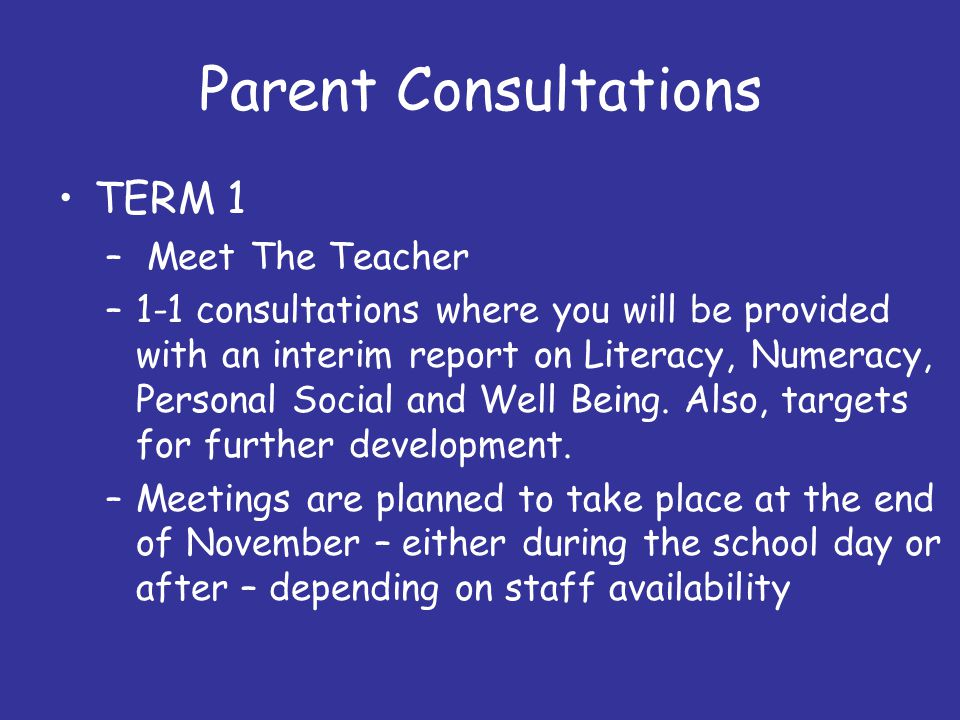 Parent Consultations TERM 1 – Meet The Teacher –1-1 consultations where you will be provided with an interim report on Literacy, Numeracy, Personal Social and Well Being.