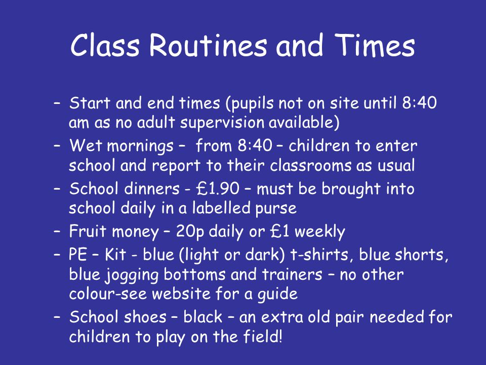Class Routines and Times –Start and end times (pupils not on site until 8:40 am as no adult supervision available) –Wet mornings – from 8:40 – children to enter school and report to their classrooms as usual –School dinners - £1.90 – must be brought into school daily in a labelled purse –Fruit money – 20p daily or £1 weekly –PE – Kit - blue (light or dark) t-shirts, blue shorts, blue jogging bottoms and trainers – no other colour-see website for a guide –School shoes – black – an extra old pair needed for children to play on the field!
