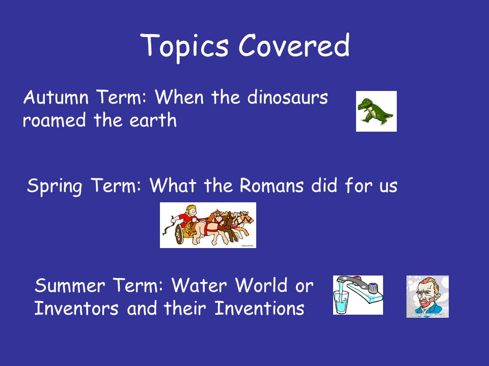 Topics Covered Autumn Term: When the dinosaurs roamed the earth Spring Term: What the Romans did for us Summer Term: Water World or Inventors and their Inventions