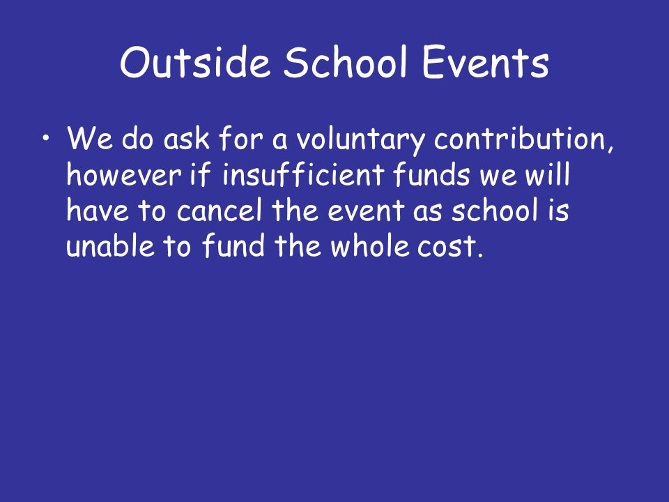 Outside School Events We do ask for a voluntary contribution, however if insufficient funds we will have to cancel the event as school is unable to fund the whole cost.