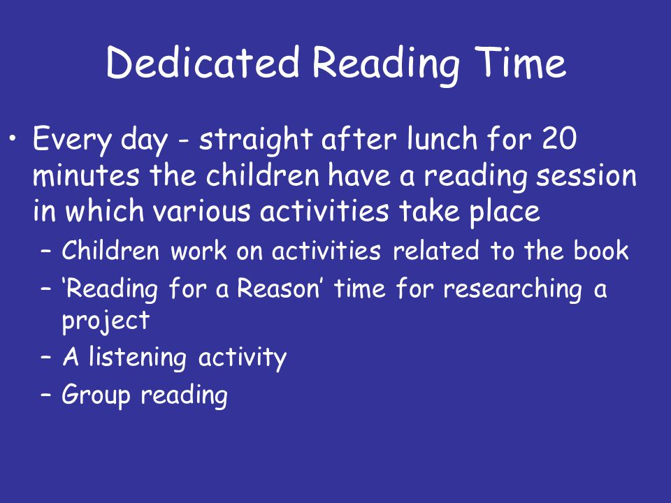 Dedicated Reading Time Every day - straight after lunch for 20 minutes the children have a reading session in which various activities take place –Children work on activities related to the book –'Reading for a Reason' time for researching a project –A listening activity –Group reading