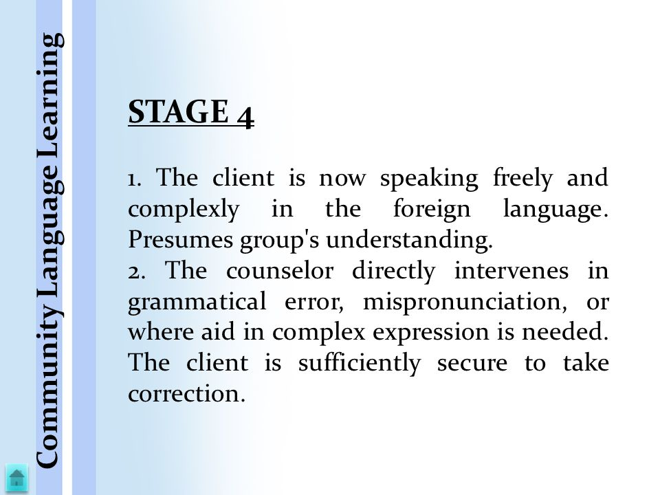 STAGE 4 1. The client is now speaking freely and complexly in the foreign language. Presumes group's understanding. 2. The counselor directly interven