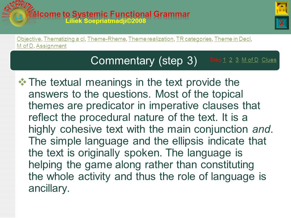 LS Liliek Soepriatmadji©2008 Diagram: analysis (step 2) Textual meaningsMODE OF DISCOURSECommentary Thematic choices: Topical Theme – I, she, you, go, get, roll, pick up, throw, push, sit Textual Theme – and, now, and then Cohesion: Lexical – ball Reference – it (ball) Ellipsis – and back again, oh not too hard Structural pattern: fit with procedure As a result of our analysis and knowledge of context of culture we can write up our description Role of language: ancillary Type of interaction: monologue Medium: spoken Channel: phonic Rhetoric thrust: procedural/rather bossy Nonverbal compliance gives this text some dialogic qualities.
