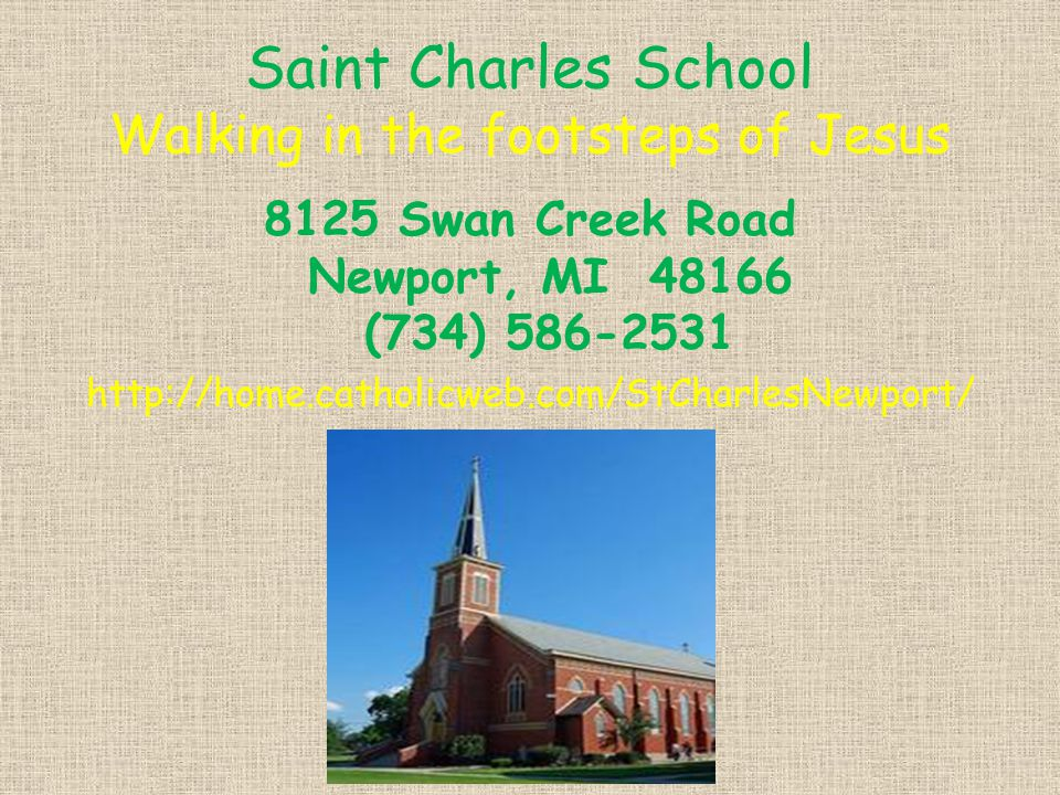 Saint Charles School Walking in the footsteps of Jesus 8125 Swan Creek Road Newport, MI 48166 (734) 586-2531 http://home.catholicweb.com/StCharlesNewport/