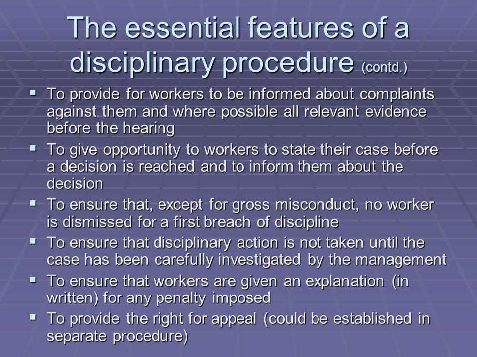  To provide for workers to be informed about complaints against them and where possible all relevant evidence before the hearing  To give opportunity to workers to state their case before a decision is reached and to inform them about the decision  To ensure that, except for gross misconduct, no worker is dismissed for a first breach of discipline  To ensure that disciplinary action is not taken until the case has been carefully investigated by the management  To ensure that workers are given an explanation (in written) for any penalty imposed  To provide the right for appeal (could be established in separate procedure) The essential features of a disciplinary procedure (contd.)