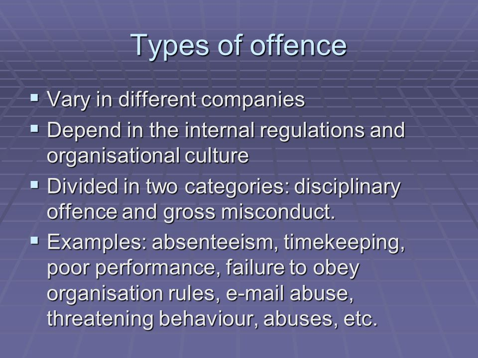 Types of offence  Vary in different companies  Depend in the internal regulations and organisational culture  Divided in two categories: disciplinary offence and gross misconduct.