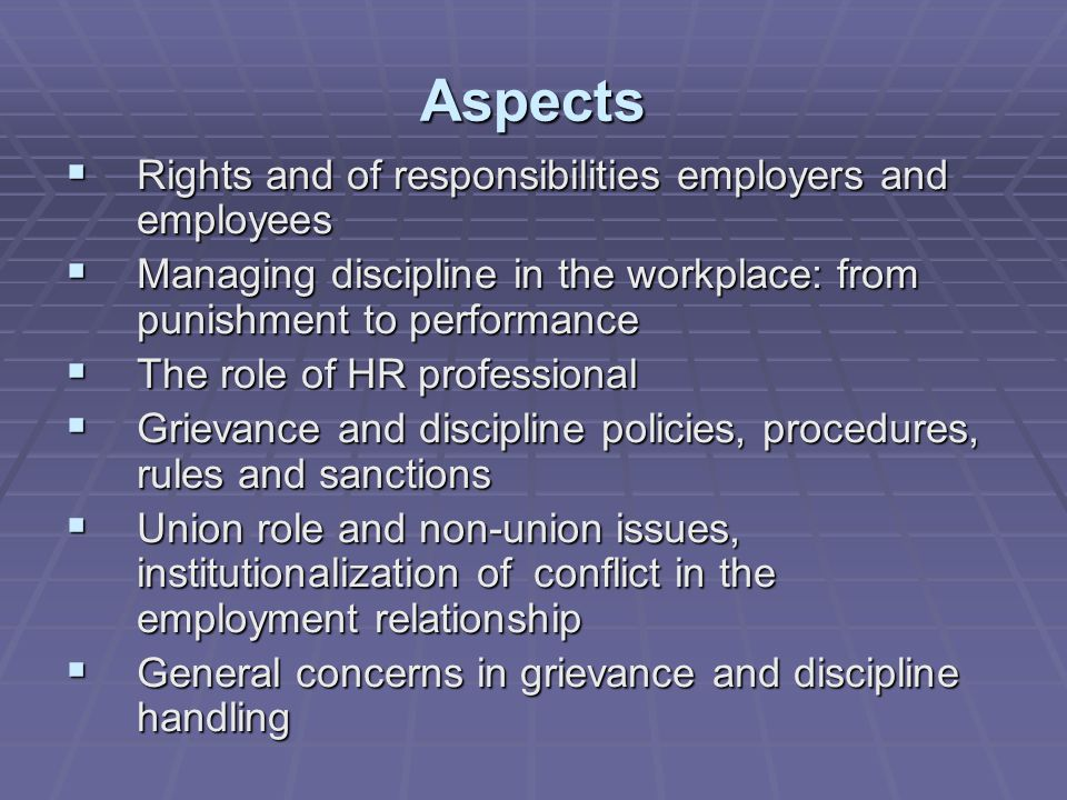 Aspects  Rights and of responsibilities employers and employees  Managing discipline in the workplace: from punishment to performance  The role of HR professional  Grievance and discipline policies, procedures, rules and sanctions  Union role and non-union issues, institutionalization of conflict in the employment relationship  General concerns in grievance and discipline handling