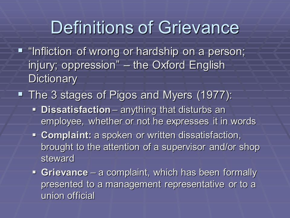 Definitions of Grievance  Infliction of wrong or hardship on a person; injury; oppression – the Oxford English Dictionary  The 3 stages of Pigos and Myers (1977):  Dissatisfaction – anything that disturbs an employee, whether or not he expresses it in words  Complaint: a spoken or written dissatisfaction, brought to the attention of a supervisor and/or shop steward  Grievance – a complaint, which has been formally presented to a management representative or to a union official