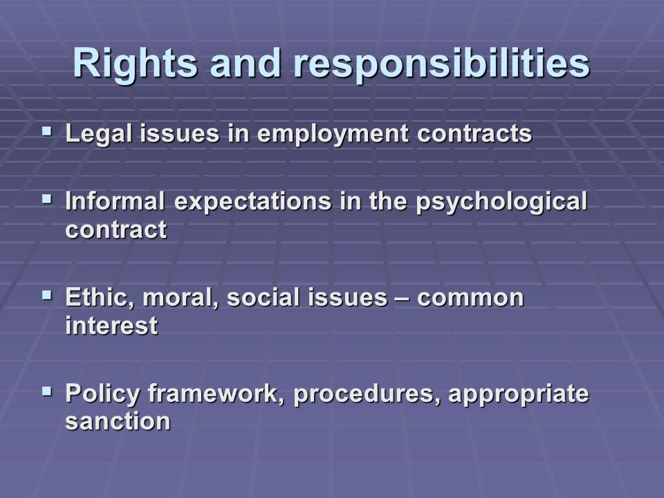 Rights and responsibilities  Legal issues in employment contracts  Informal expectations in the psychological contract  Ethic, moral, social issues – common interest  Policy framework, procedures, appropriate sanction