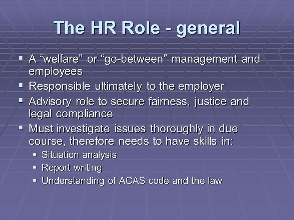 The HR Role – in practice  Devise the procedures  Provide specialist advice  Ensure that everyone is aware of the procedures and acts consistently  Ensure that line managers are suitably trained  Monitor the effectiveness of the procedures